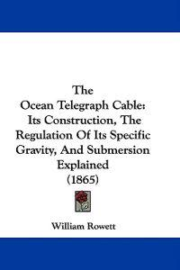 The Ocean Telegraph Cable: Its Construction, The Regulation Of Its Specific Gravity, And Submersion Explained (1865)