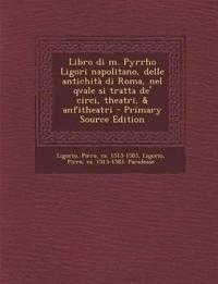 Libro di m. Pyrrho Ligori napolitano, delle antichità di Roma, nel qvale si tratta de' circi, theatri, & anfitheatri
