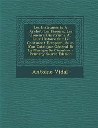 Les Instruments À Archet: Les Feseurs, Les Joueurs D'instrument, Leur Histoire Sur Le Continent Européen, Suivi D'un Catalogue Général De La Musique D