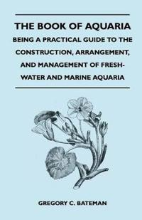 The Book of Aquaria: Being a Practical Guide to the Construction, Arrangement, and Management of Fresh-Water and Marine Aquaria - Containin