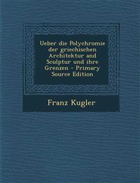 Ueber Die Polychromie Der Griechischen Architektur and Sculptur Und Ihre Grenzen - Primary Source Edition