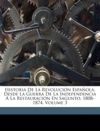 Historia De La Revolución Española, Desde La Guerra De La Independencia Á La Restauración En Sagunto, 1808-1874, Volume 3