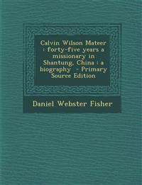 Calvin Wilson Mateer: Forty-Five Years a Missionary in Shantung, China: A Biography - Primary Source Edition