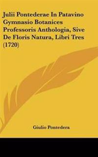 Julii Pontederae in Patavino Gymnasio Botanices Professoris Anthologia, Sive De Floris Natura, Libri Tres