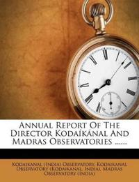 Annual Report Of The Director Kodaíkánal And Madras Observatories ......