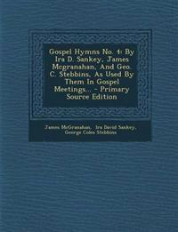 Gospel Hymns No. 4: By IRA D. Sankey, James McGranahan, and Geo. C. Stebbins, as Used by Them in Gospel Meetings... - Primary Source Editi
