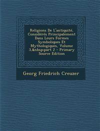 Religions de L'Antiquite, Consideres Principalement Dans Leurs Formes Symboliques Et Mythologiques, Volume 3, Part 2 - Primary Source Edition