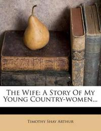 The Wife: A Story Of My Young Country-women...