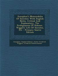 Xenophon's Memorabilia of Socrates: With English Notes, Critical and Explanatory, the Prolegomena of Kuhner, Wiggers' Life of Socrates, Etc - Primary