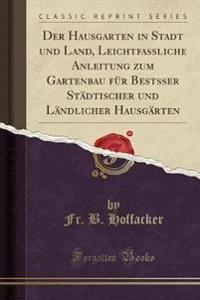 Der Hausgarten in Stadt und Land, Leichtfassliche Anleitung zum Gartenbau für Bestsser Städtischer und Ländlicher Hausgärten (Classic Reprint)