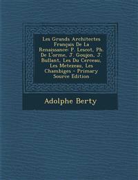 Les Grands Architectes Francais de La Renaissance: P. Lescot, PH. de L'Orme, J. Goujon, J. Bullant, Les Du Cerceau, Les Metezeau, Les Chambiges - Prim