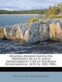 Memoria Administrativa Del Presidente De La H. Junta Departamental Y De La Tesoreria Departamental. 1875/76, 1902, 1904...