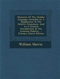Elements of the Chaldee Language: Intended as a Supplement to the Hebrew Grammars, and as a General Introduction to the Aramean Dialects... - Primary
