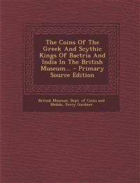 The Coins of the Greek and Scythic Kings of Bactria and India in the British Museum... - Primary Source Edition