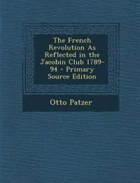 The French Revolution As Reflected in the Jacobin Club 1789-94 - Primary Source Edition