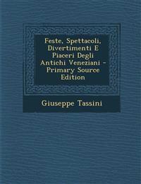 Feste, Spettacoli, Divertimenti E Piaceri Degli Antichi Veneziani - Primary Source Edition