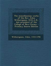 The miscellaneous works of the Rev. John Witherspoon, D.D.L.L.D., late president of the College of New-Jersey - Primary Source Edition