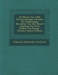 de Moord Van 1584: Oorspronkelijke Verhalen En Gelijktijdige Berichten Van Den Moord Gepleegd Op Prins Willem Van Oranje - Primary Source