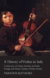 A History of Violins in Italy - A Selection of Classic Articles on Violin Design and Italian Luthiers (Violin Series)