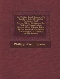 Dr. Philipp Jacob Spener's Pia Desideria Oder Herzliches Verlangen Nach Gottgefalliger Besserung Der Wahren Evangelischen Kirche, Nebst Einigen Dahin
