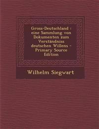 Gross-Deutschland : eine Sammlung von Dokumenten zum Verständniss deutschen Willens