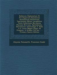 Bullarum Diplomatum Et Privilegiorum Sanctorum Romanorum Pontificum Taurinensis Editio: Locupletior Facta Collectione Novissima Plurium Brevium, Epist