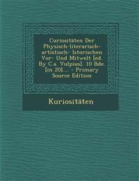 Curiositäten Der Physisch-literarisch-artistisch- Istorischen Vor- Und Mitwelt [ed. By C.a. Vulpius]. 10 Bde. [in 20].... - Primary Source Edition