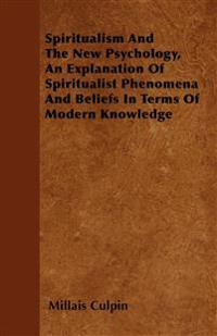 Spiritualism And The New Psychology, An Explanation Of Spiritualist Phenomena And Beliefs In Terms Of Modern Knowledge
