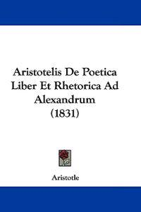 Aristotelis De Poetica Liber Et Rhetorica Ad Alexandrum