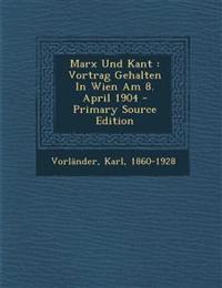 Marx Und Kant: Vortrag Gehalten in Wien Am 8. April 1904 - Primary Source Edition
