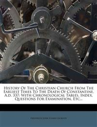 History Of The Christian Church From The Earliest Times To The Death Of Constantine, A.d. 337: With Chronological Tables, Index, Questions For Examina