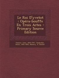 Le Roi D'yvetot : Opéra-bouffe En Trois Actes