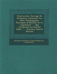 Zend-avesta, Ouvrage De Zoroastre: Contenant Les Idées Théologiques, Physiques & Morales De Ce Législateur .... Qui Comprend Les Ieschts Sadés ... - P