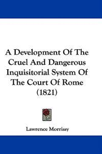 A Development Of The Cruel And Dangerous Inquisitorial System Of The Court Of Rome (1821)