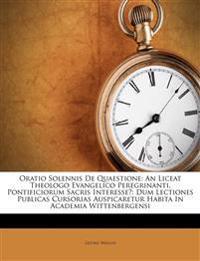 Oratio Solennis De Quaestione: An Liceat Theologo Evangelico Peregrinanti, Pontificiorum Sacris Interesse?: Dum Lectiones Publicas Cursorias Auspicare