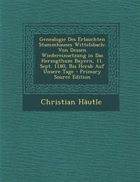 Genealogie Des Erlauchten Stammhauses Wittelsbach: Von Dessen Wiedereinsetzung in Das Herzogthum Bayern, 11. Sept. 1180, Bis Herab Auf Unsere Tage