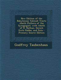 New Edition of the Babylonian Talmud: Tracts Aboth (Fathers of the Synagogue), with Aboth of R. Nathan, Derech Eretz Rabba, and Zuta - Primary Source