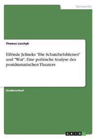 """Elfriede Jelineks """"Die Schutzbefohlenen"""" und """"Wut"""". Eine politische Analyse des postdramatischen Theaters"""