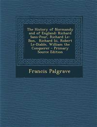 The History of Normandy and of England: Richard Sans-Peur, Richard Le-Bon,  Richard Iii, Robert Le-Diable, William the Conquerer - Primary Source Edit