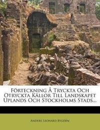 Förteckning Å Tryckta Och Otryckta Källor Till Landskapet Uplands Och Stockholms Stads...