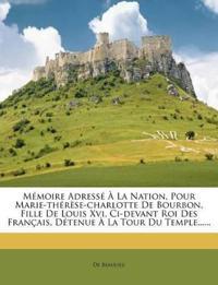 Memoire Adresse a la Nation, Pour Marie-Therese-Charlotte de Bourbon, Fille de Louis XVI, CI-Devant Roi Des Francais, Detenue a la Tour Du Temple.....
