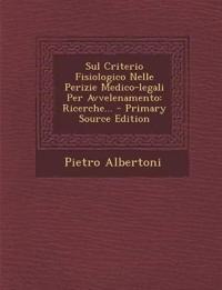Sul Criterio Fisiologico Nelle Perizie Medico-Legali Per Avvelenamento: Ricerche... - Primary Source Edition