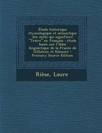 Etude Historique Etymologique Et Semantique Des Mots Qui Signifient Traire En Francais: Etude Basee Sur L'Atlas Linguistique de La France de Gillier