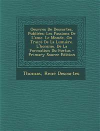 Oeuvres De Descartes, Publiées: Les Passions De L'ame. Le Monde, On Trairé De La Lumière. L'homme. De La Formation Du Foetus - Primary Source Edition