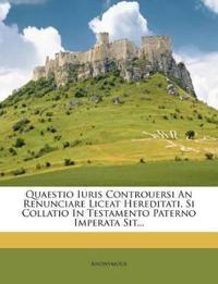 Quaestio Iuris Controuersi An Renunciare Liceat Hereditati, Si Collatio In Testamento Paterno Imperata Sit...