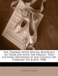 The Timpani: With Special Reference to Their Use with the Organ : Two Lectures Delivered at the College On February 1St & 8Th, 1908
