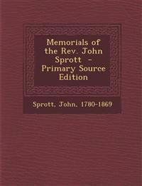 Memorials of the REV. John Sprott - Primary Source Edition