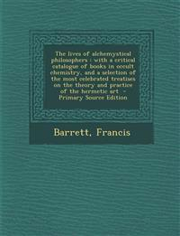 The lives of alchemystical philosophers : with a critical catalogue of books in occult chemistry, and a selection of the most celebrated treatises on