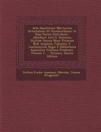 Acta Sanctorum Martyrum Orientalium Et Occidentalium: In Duas Partes Distributa : Adcedunt Acta S. Simeonis Stylitae Omnia Nunc Primum Nub Auspiciis J