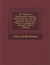 No Cipher in Shakespeare: Being a Refutation of the Hon. Ignatius Donnelly's Great Cryptogram - Primary Source Edition